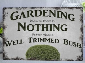 "Metal sign with an image of a bush and words that say ""Gardening because there is nothing better than a well trimmed bush"""
