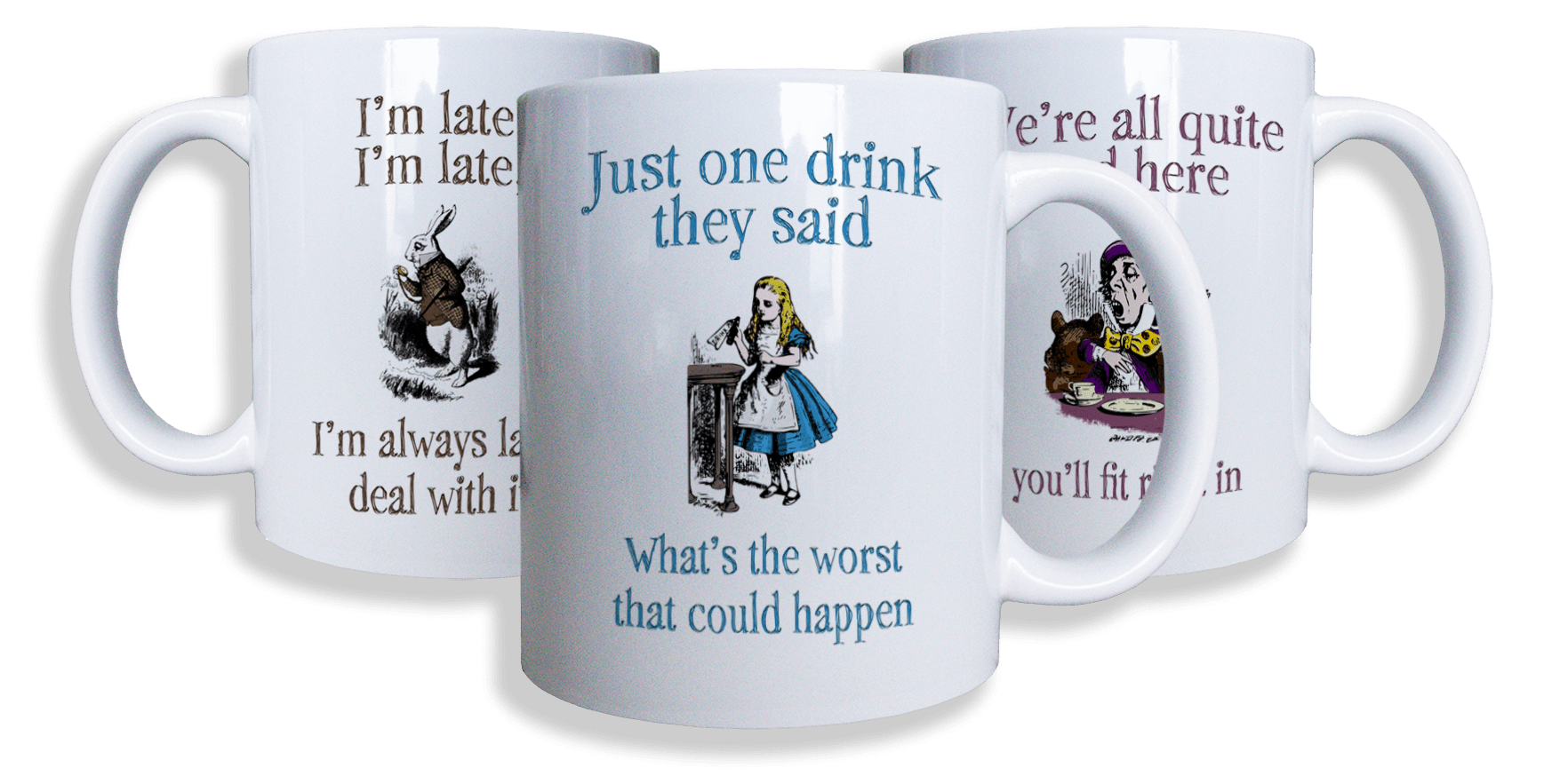 Three white ceramic mugs from our Alice in wonderland collection. One with Alice and the words, Just one drink they said, what's the worse that could happen? The second has The mad hatter on it and the words, we're all quite made here, you'll fit right in. The last mug has the March hare on it and the words I'm late, I'm late. I'm always late, deal with it.