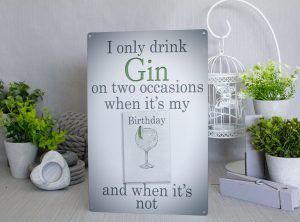 Grey coloured metal sign with the words I only drink Gin on two occasions. When it's my Birthday and when it's not