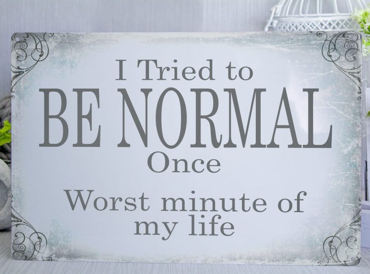 Blue and grey vintage style metal sign with the words I tried to be normal once, worst minute of my life