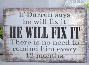 "Personalised Metal Sign with grey and white wood style background That reads ""If Darren says he will fix it He will fix it. There is no need to remind him every 12 months. You can personalise it with any name of your choice"""